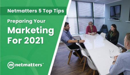 Preparing Your Marketing For 2021 - Netmatters' 5 Top Tips To Help You Start The Year